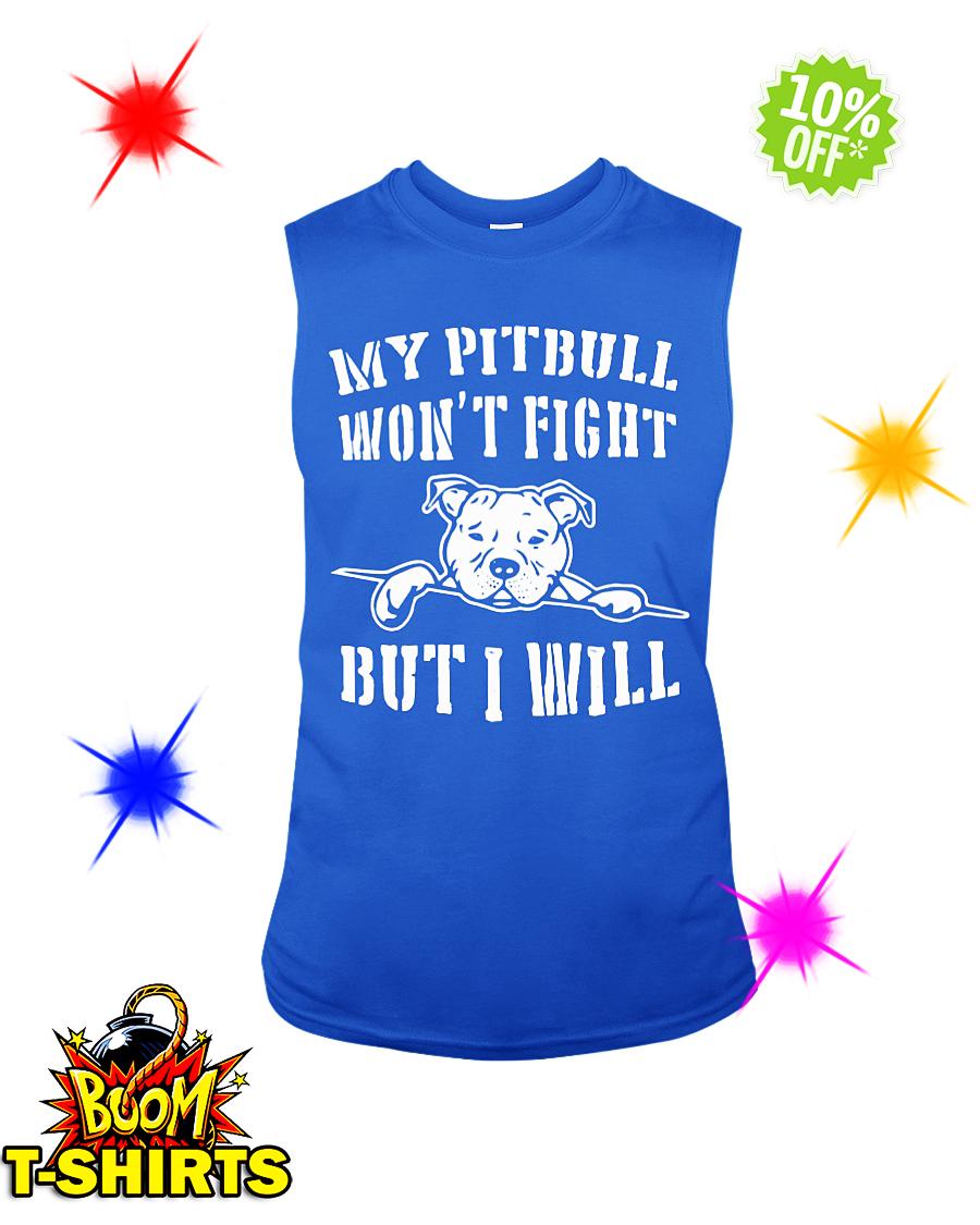 My pitbull won't fight but I will sleeveless tee