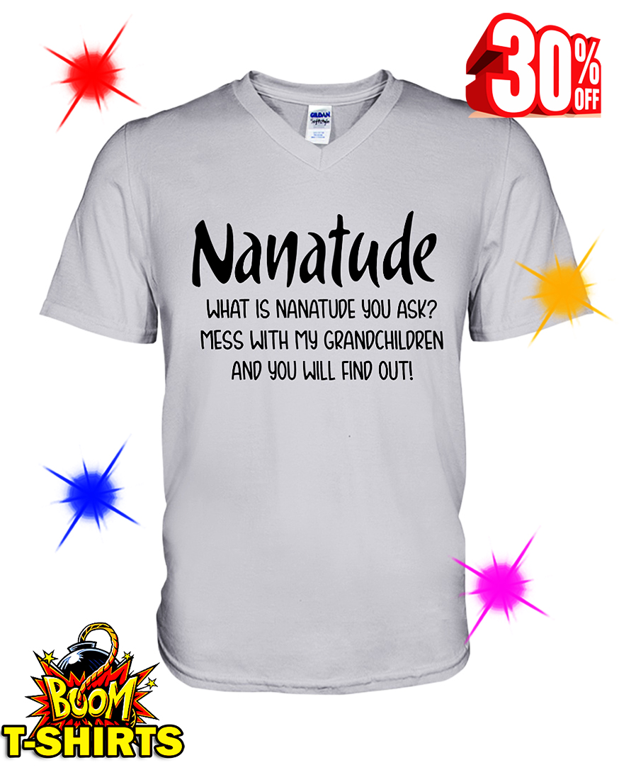 Nanatude What is Nanatude You Ask Mess With My Grandchildren and You Will Find Out v-neck