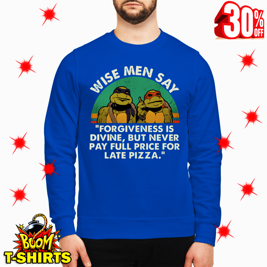 Ninja Turtles Wise Men Say Forgiveness Is Divine But Never Pay Full Price for Late Pizza sweatshirt