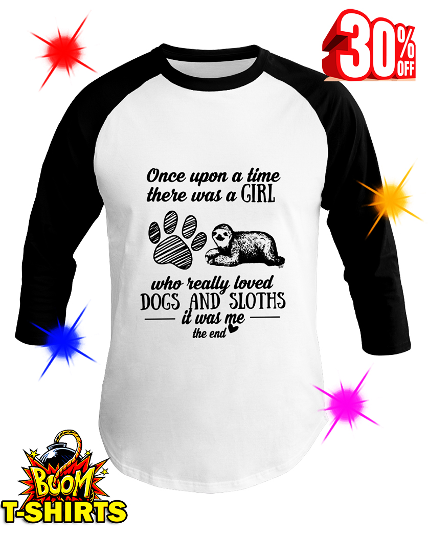 Once Upon A Time There Was A Girl Who Really Loved Dogs and Sloths It Was Me The End baseball tee
