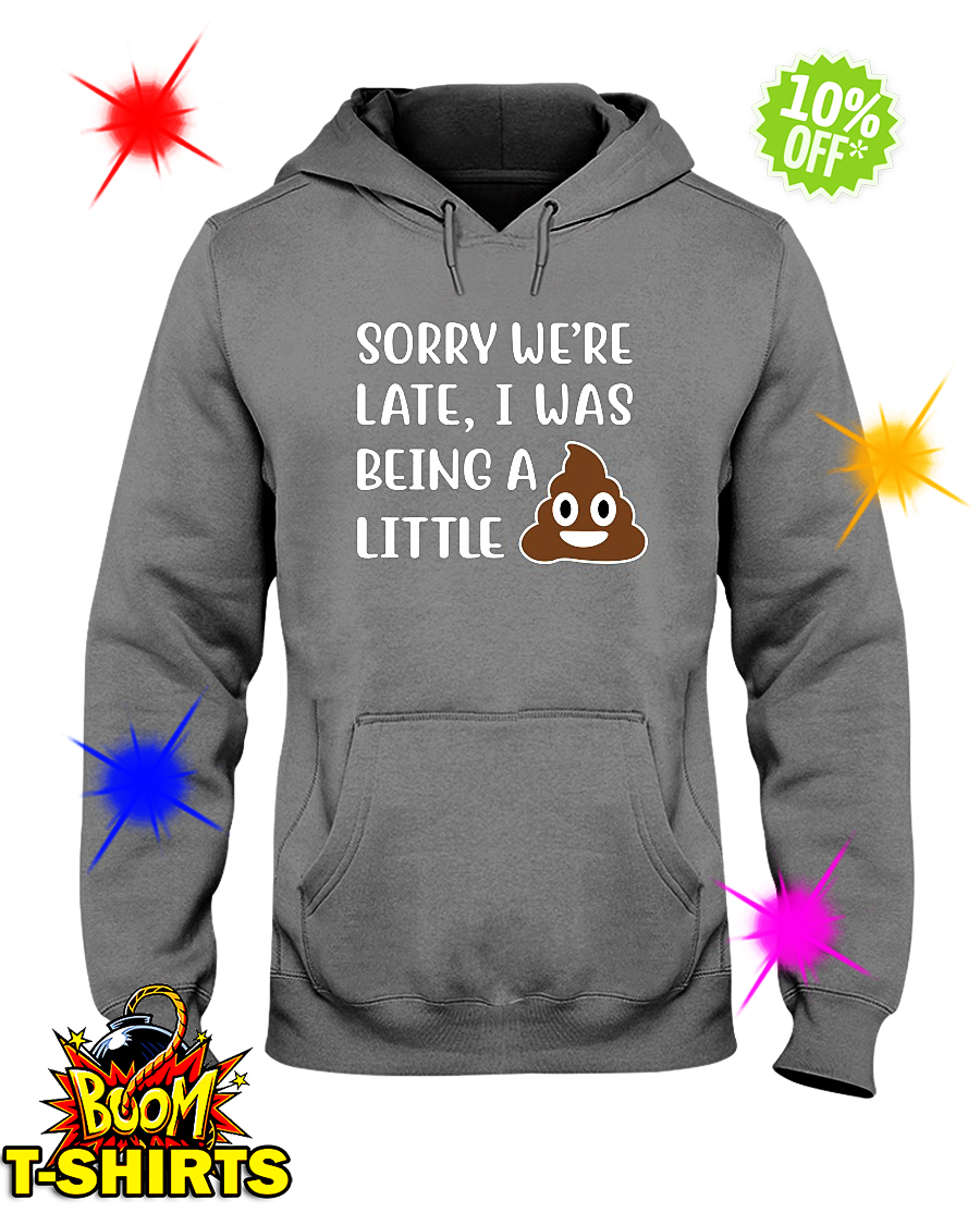 Sorry We're Late I Was Being a Little Shit Poop hooded sweatshirt