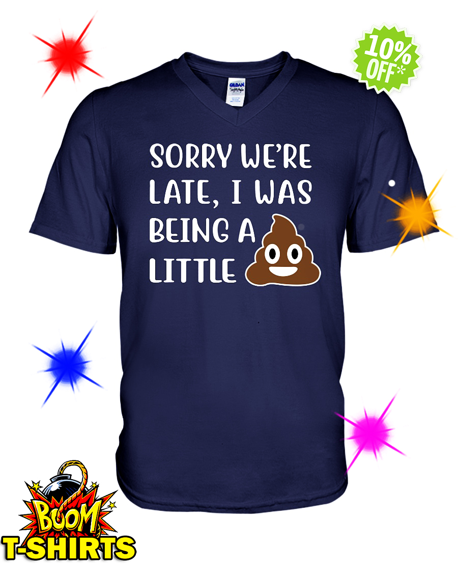 Sorry We're Late I Was Being a Little Shit Poop v-neck
