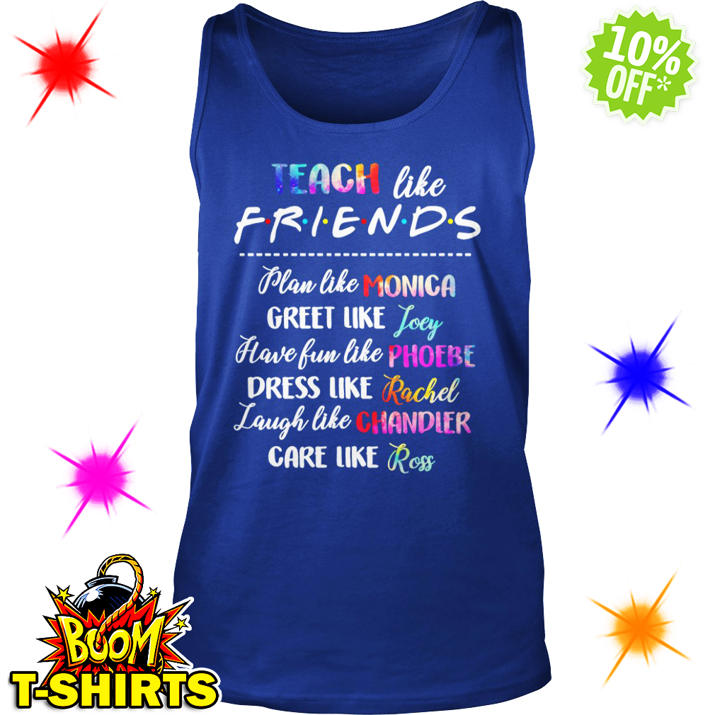 Teach like friends plan like Monica Joey Phoebe Rachel Chandier Ross tank top