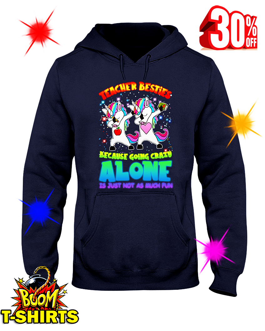 Unicorn Teacher Besties Because Going Crazy Alone Is Just Not As Much Fun hooded sweatshirt