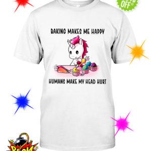 Unicorn baking makes me happy humans make my head shirt