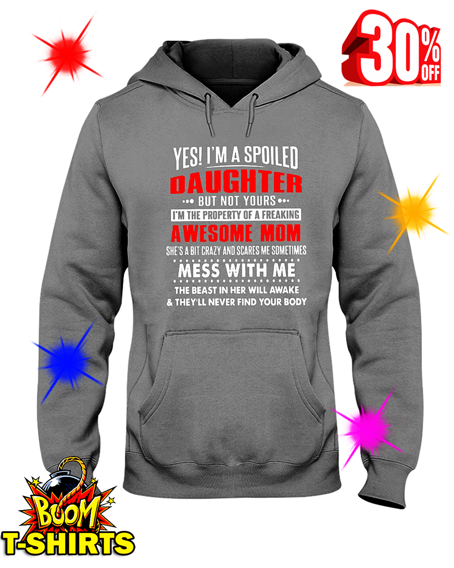Yes I'm a Spoiled Daughter But Not Yours I'm The Property of A Freaking Awesome Mom hooded sweatshirt
