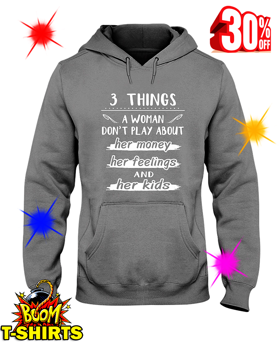 3 Things A Woman Don't Play About Her Money Her Feelings And Her Kids hooded sweatshirt