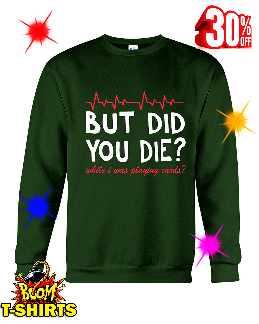 But Did You Die While I Was Playing Cards crewneck sweatshirt