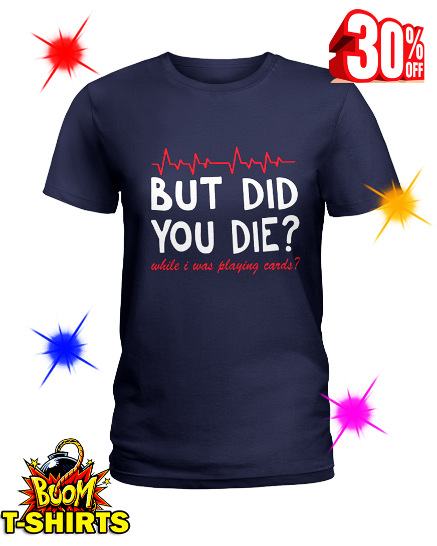 But Did You Die While I Was Playing Cards lady shirt