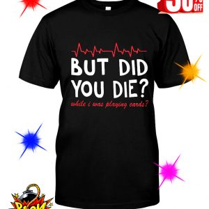 But Did You Die While I Was Playing Cards shirt