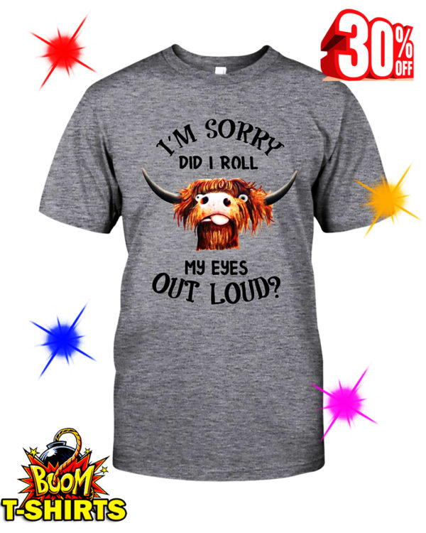 Cattle I'm Sorry Did I Roll My Eyes Out Loud shirt