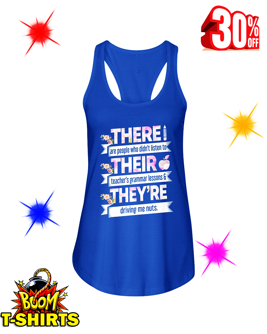 Floral There Are People Who Didn't Listen To Their Teachers Grammar Lesson And They Are Driving Me Nuts flowy tank