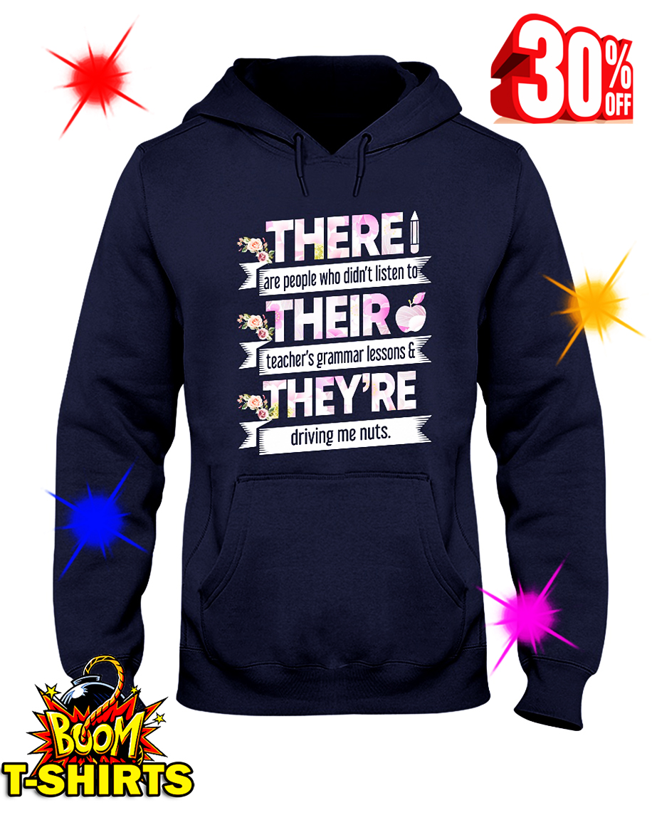 Floral There Are People Who Didn't Listen To Their Teachers Grammar Lesson And They Are Driving Me Nuts hooded sweatshirt