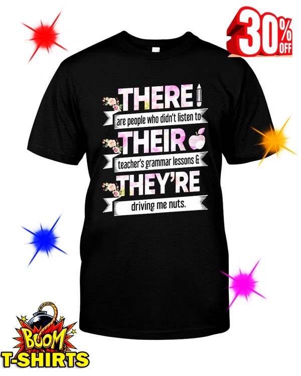 Floral There Are People Who Didn't Listen To Their Teachers Grammar Lesson And They Are Driving Me Nuts shirt