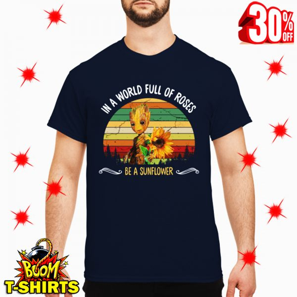 Groot In A World Full Of Roses Be A Sunflower shirt