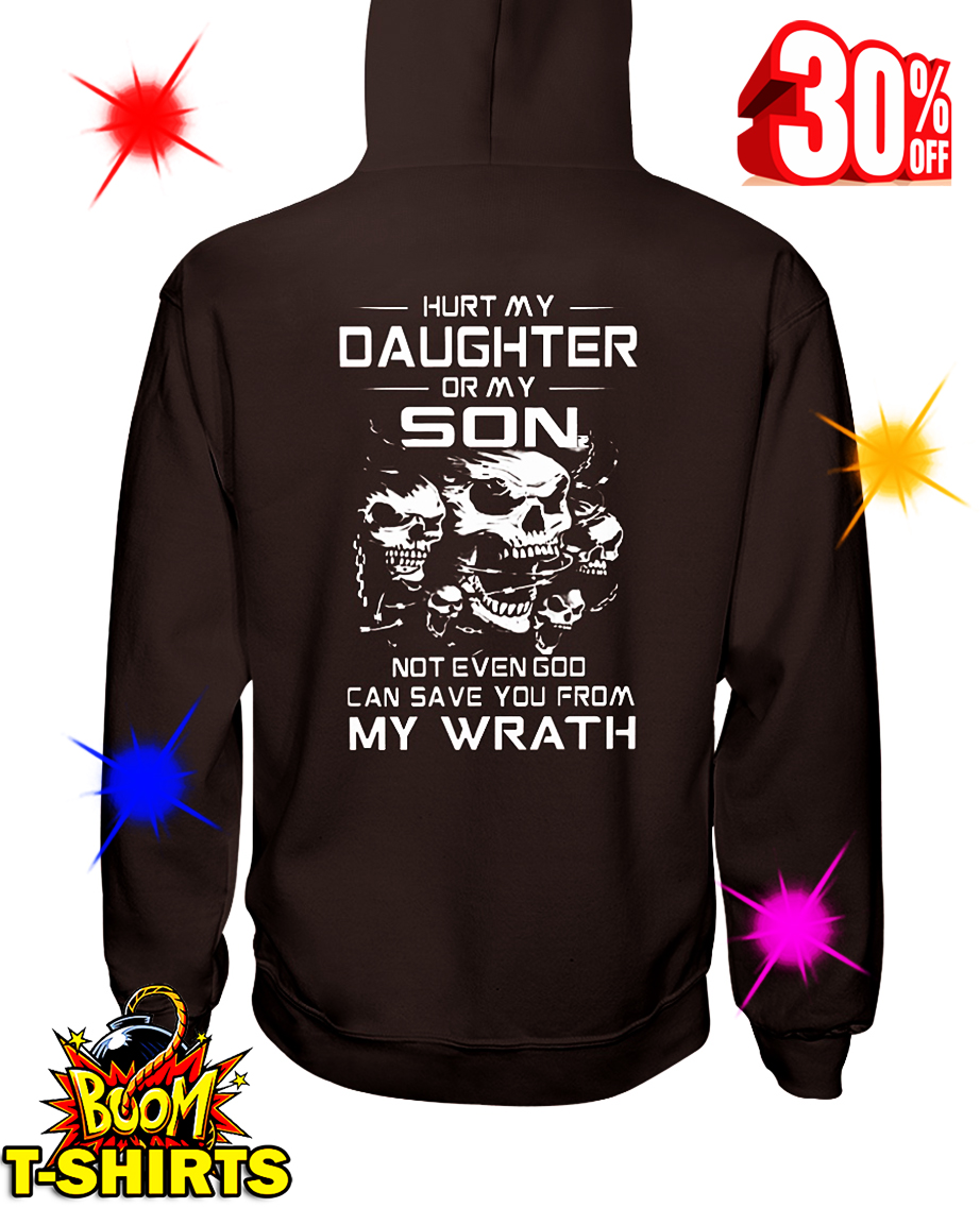 Hurt My Daughter Or My Son Not Even God Can Save You From My Wrath hooded sweatshirt