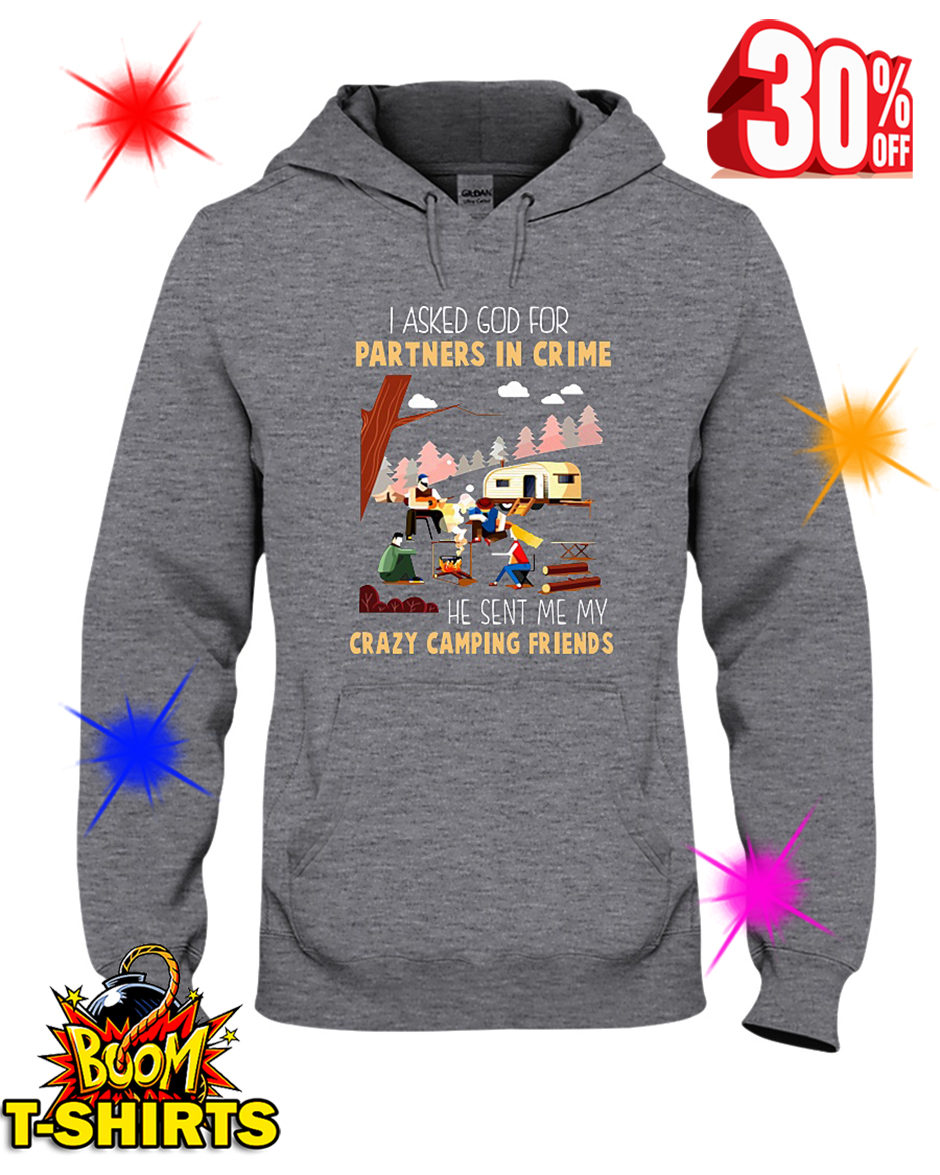 I Asked God For A Partner In Crime He Sent Me My Crazy Camping Friends hooded sweatshirt