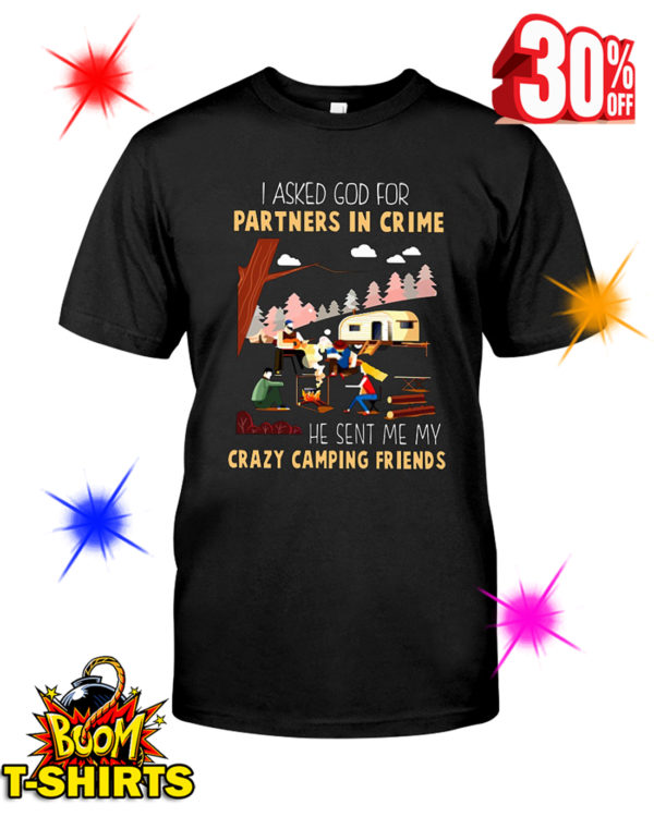 I Asked God For A Partner In Crime He Sent Me My Crazy Camping Friends shirt