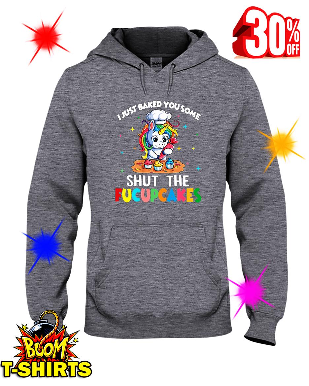 I Just Baked You Some Shut The Fucupcakes Unicorn hooded sweatshirt