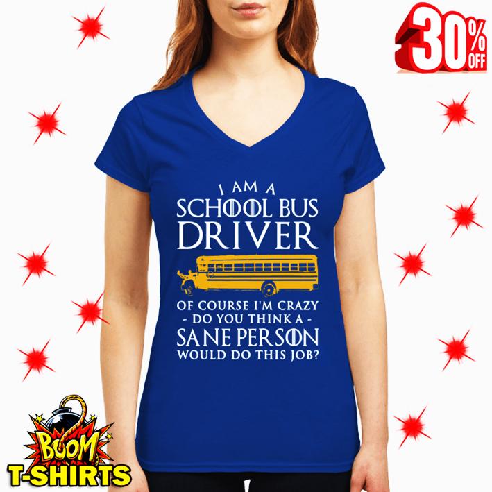 I am a School Bus Driver Of Course I'm Crazy Do You Think A Sane Person Would Do This Job v-neck