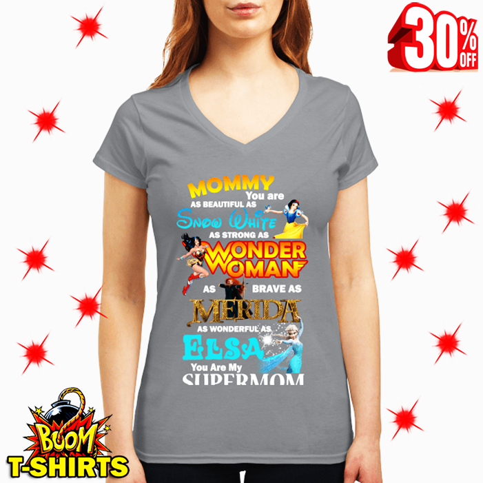 Mommy You Are As Beautiful Snow White Strong As Wonder Woman Brave As MeridaWonderful As Elsa You Are My Supermom v-neck