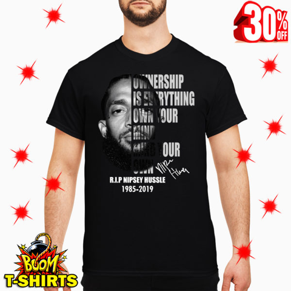 Nipsey Hussle Ownership Is Everything Own Your Mind Your Own Signature shirt