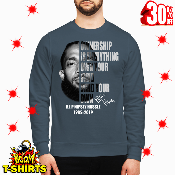 Nipsey Hussle Ownership Is Everything Own Your Mind Your Own Signature sweatshirt