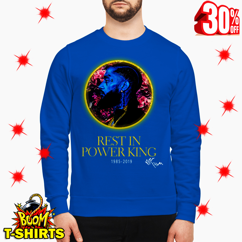 Nipsey Hussle Rest In Power King 1985 2019 sweatshirt