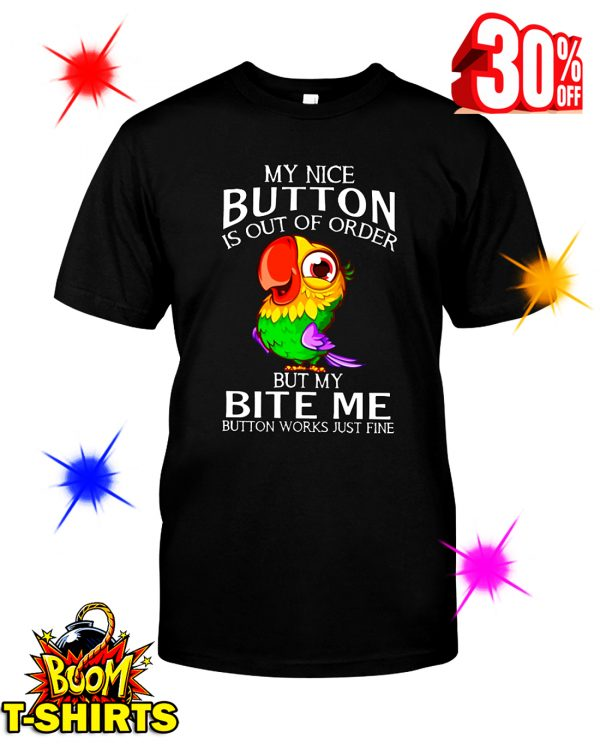 Parrot My Nice Button Is Out Of Order But My Bite Me Button Works Just Fine shirt