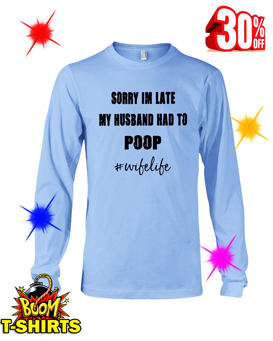 Sorry I'm Late My Husband Had To Poop Wife Life longsleeve tee