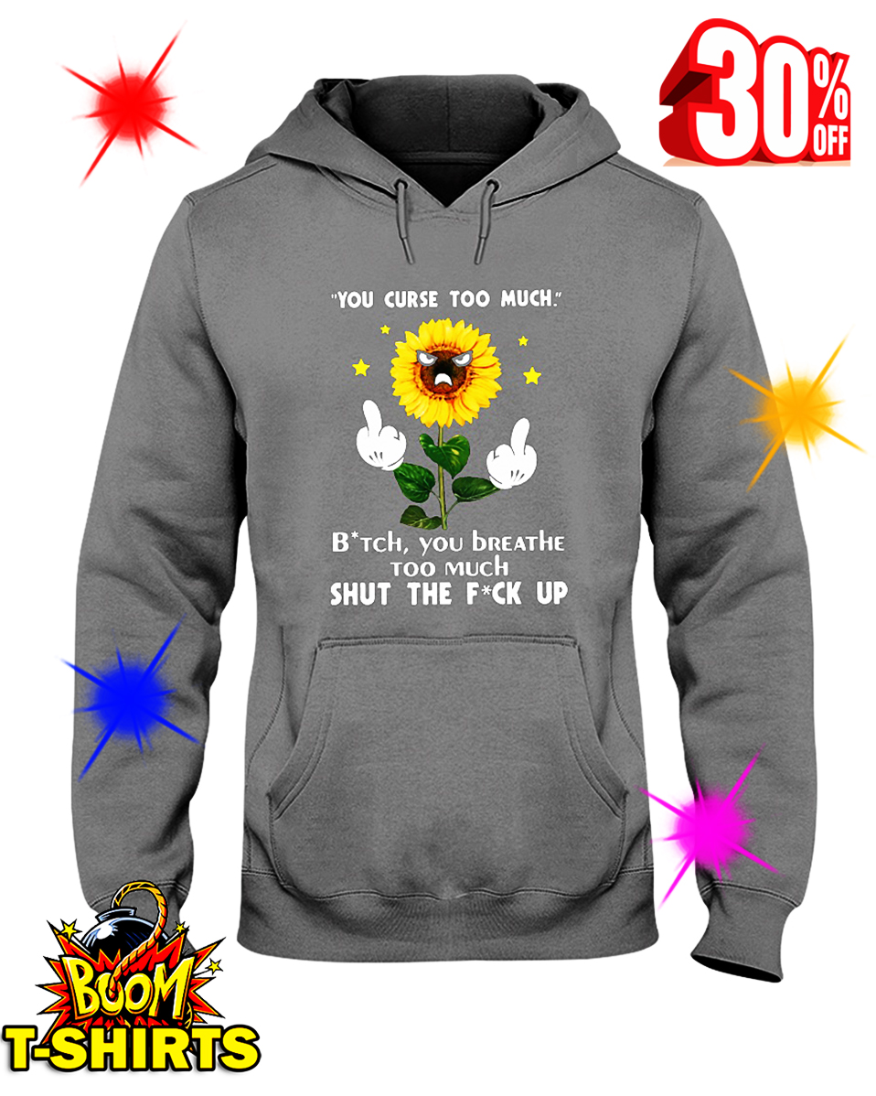 Sunflower You Curse Too Much Bitch You Breathe Too Much Shut The Fuck Up hooded sweatshirt