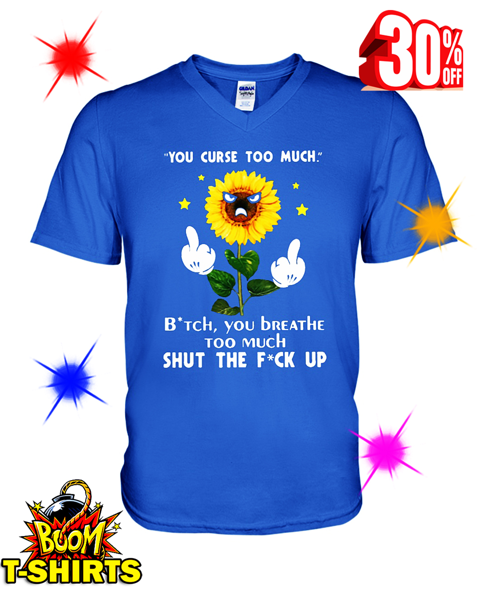Sunflower You Curse Too Much Bitch You Breathe Too Much Shut The Fuck Up v-neck