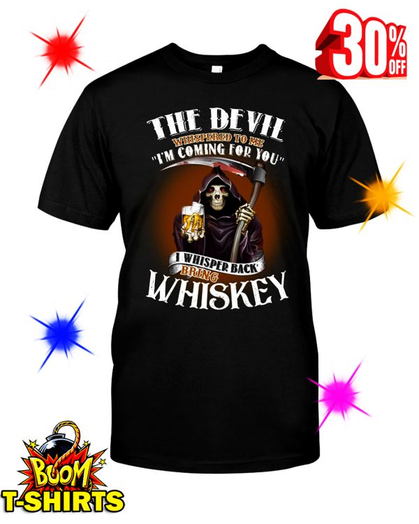 The Devil Whispered To Me I'm Coming For You I Whisper Back Bring Whiskey shirt
