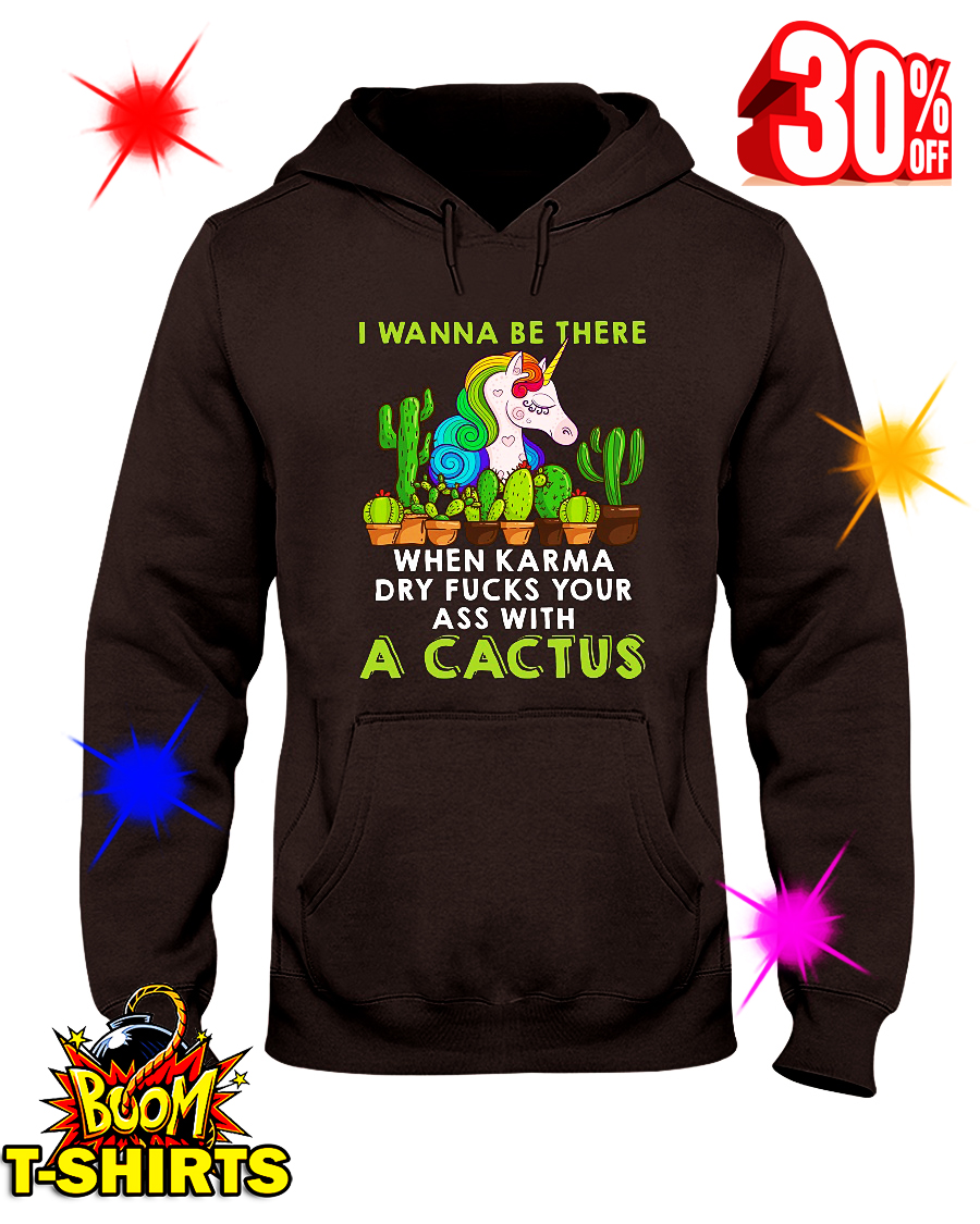 Unicorn I Wanna Be There When Karma Dry Fucks Your Ass With A Cactus hooded sweatshirt