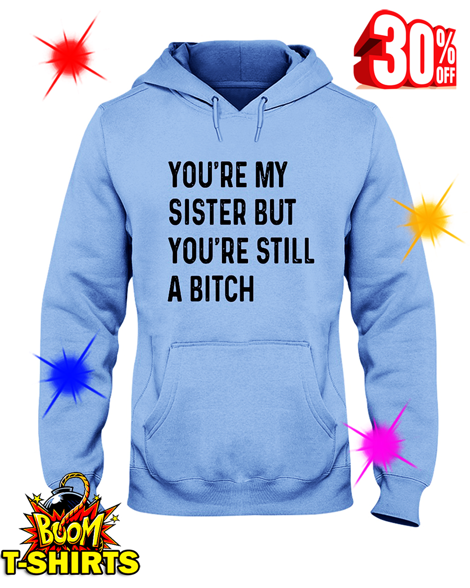 You're My Sister But You're Still A Bitch hooded sweatshirt