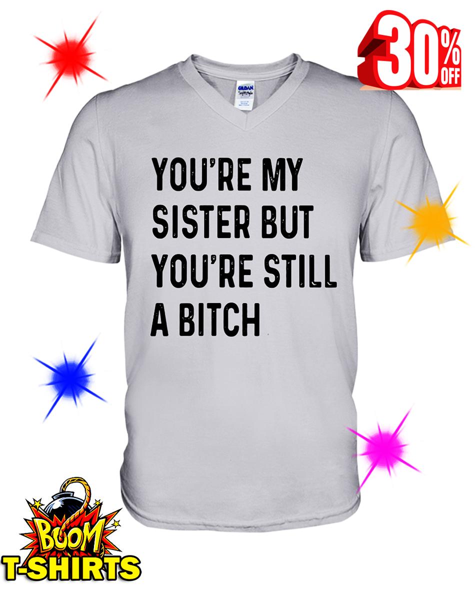 You're My Sister But You're Still A Bitch v-neck