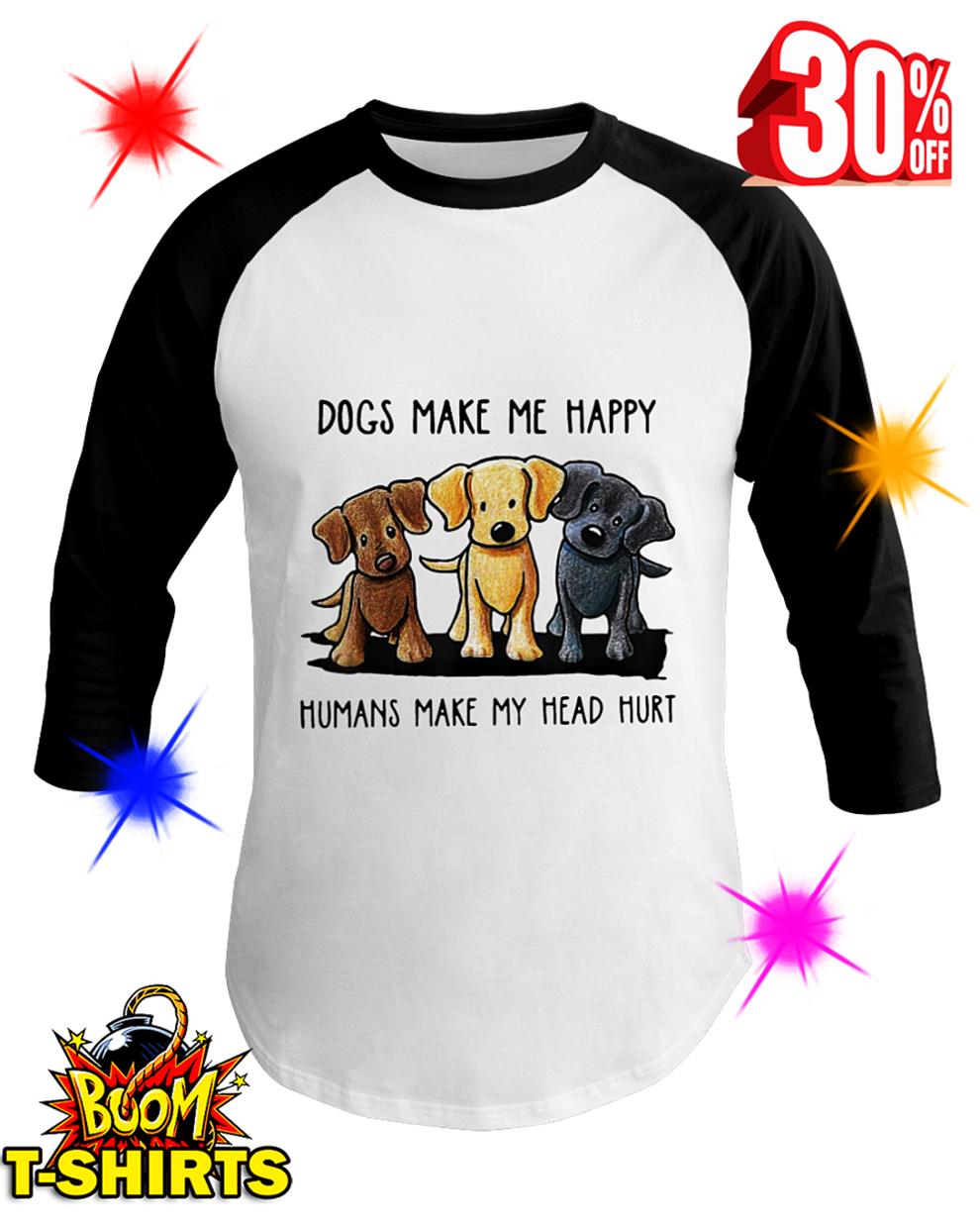 Dogs Make Me Happy Humans Make My Head Hurt baseball tee