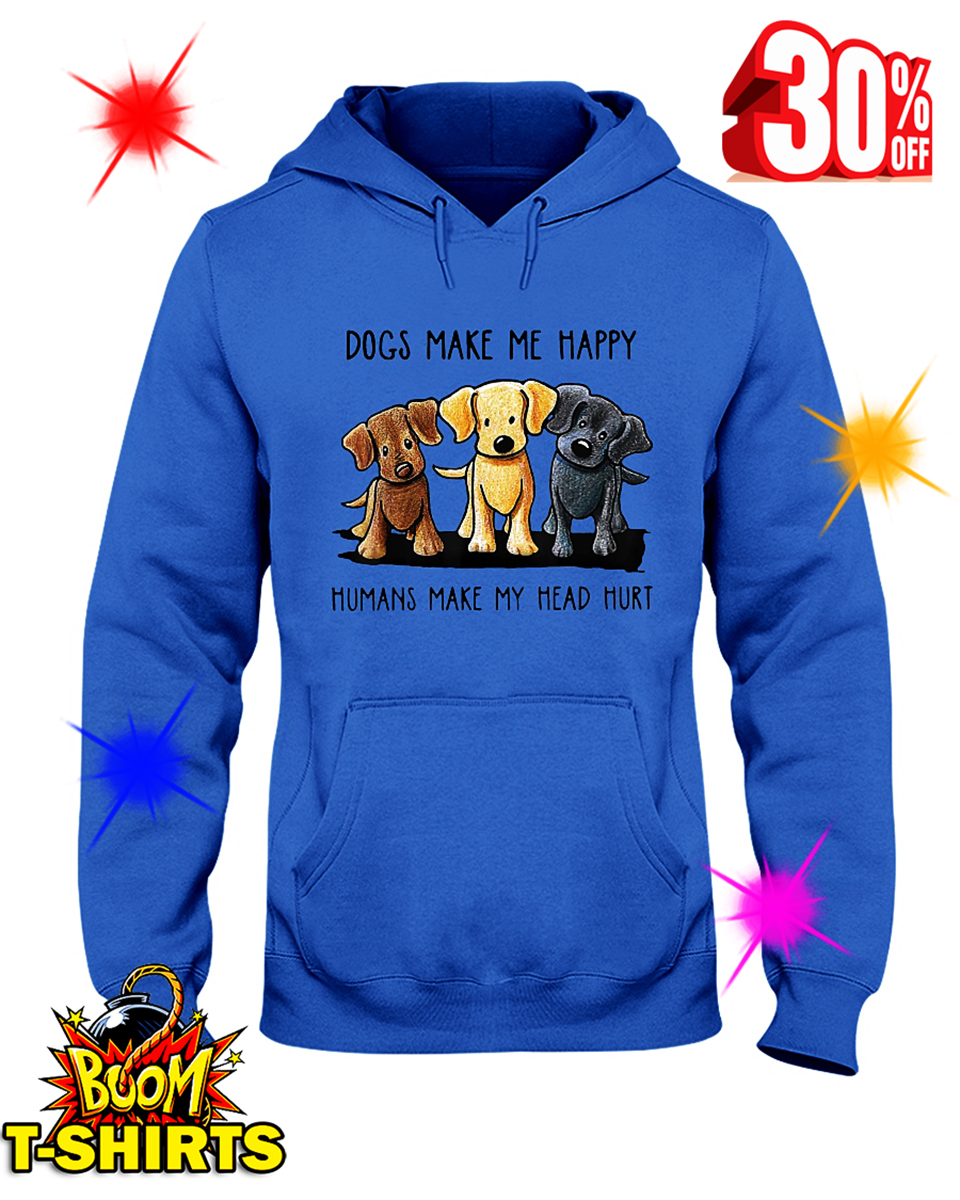 Dogs Make Me Happy Humans Make My Head Hurt hooded sweatshirt