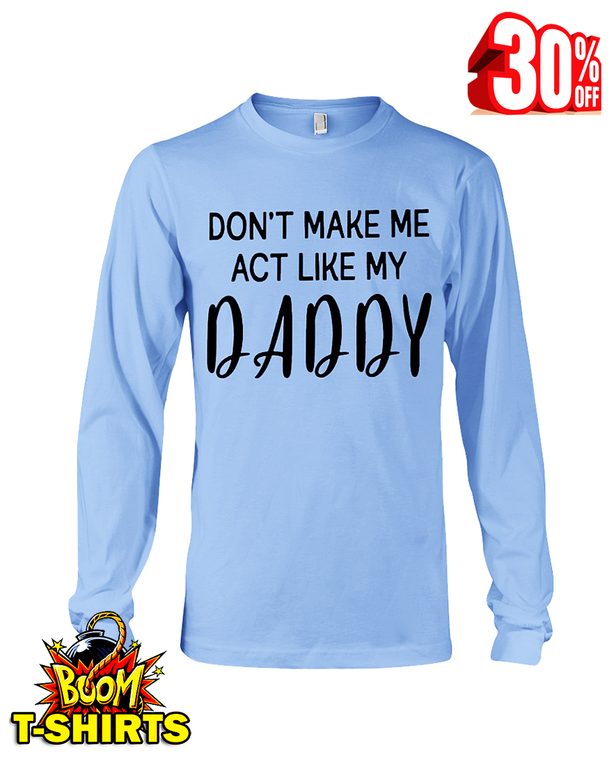 Don't make me act like my daddy long sleeve tee