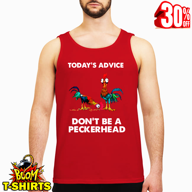 Hei Hei today's advice don't be a peckerhead tank top