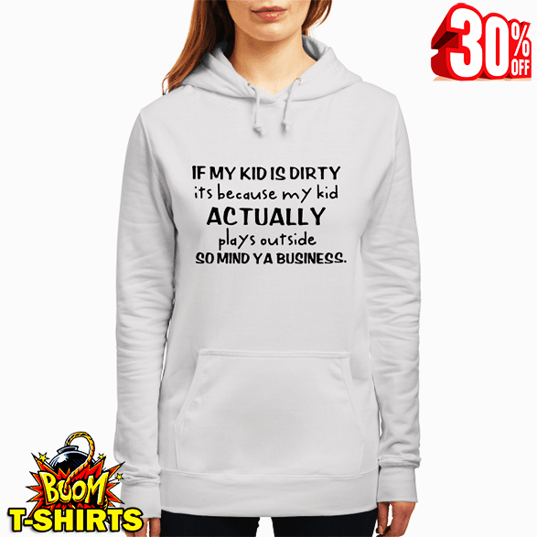 If my kid is dirty it's because my kid actually plays outside so mind ya business hoodie