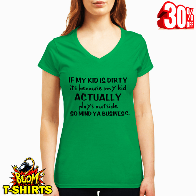 If my kid is dirty it's because my kid actually plays outside so mind ya business v-neck t-shirt