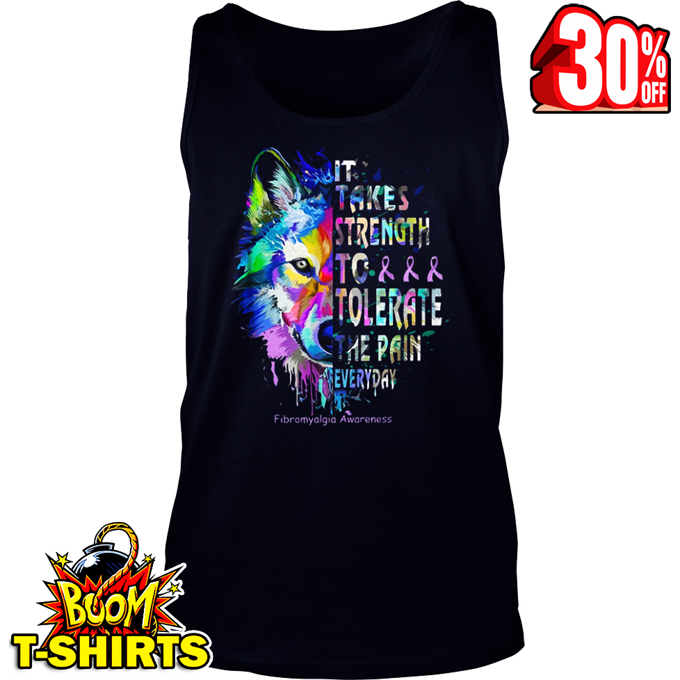 It takes strength to tolerate the pain everyday Fibromyalgia Awareness Wolf tank top