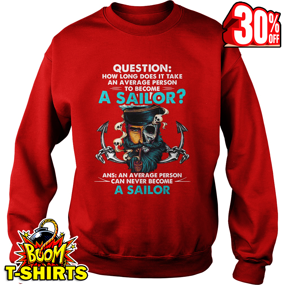 Question how long does it take an average person to become a sailor sweatshirt