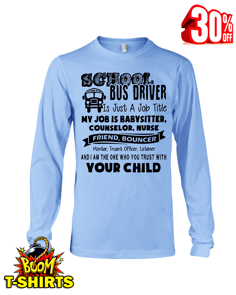 School bus driver is just a job title my job is baby sitter counselor nurse friend bouncer long sleeve tee