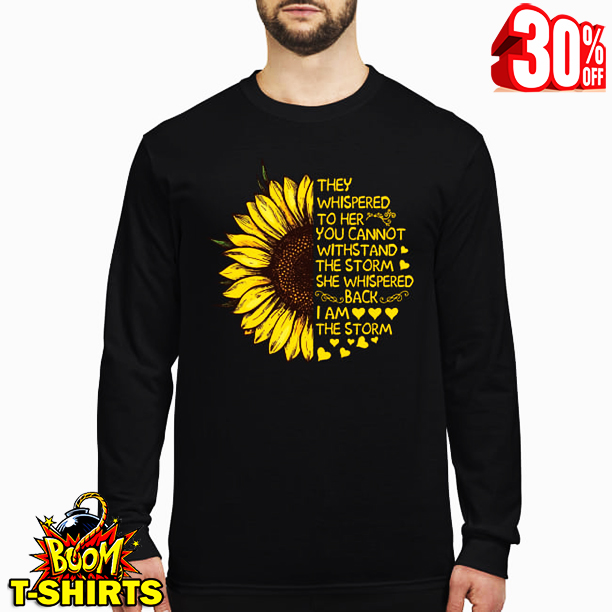 (Sale Off) Sunflower they whispered to her you cannot withstand the storm i am the storm shirt