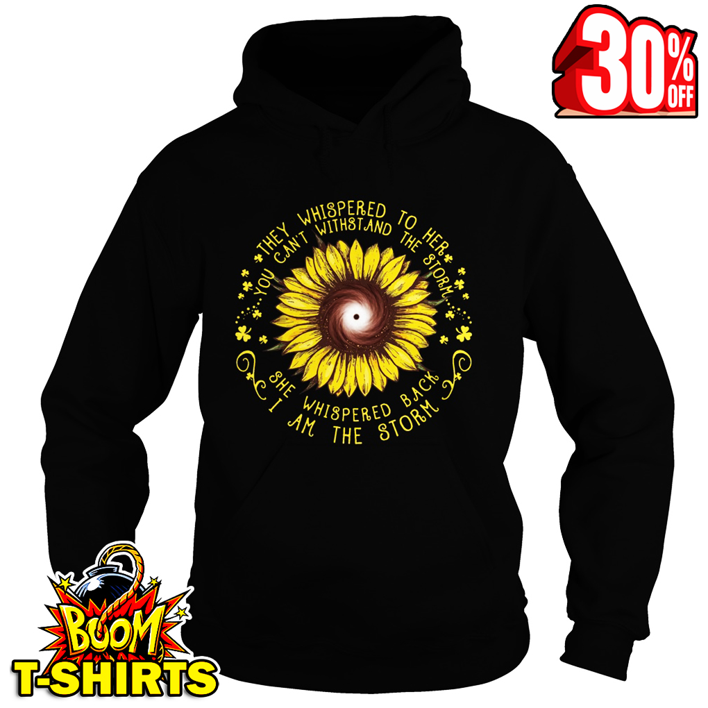 Sunflower they whispered to her you can't withstand the storm she whispered back I am the storm hoodie