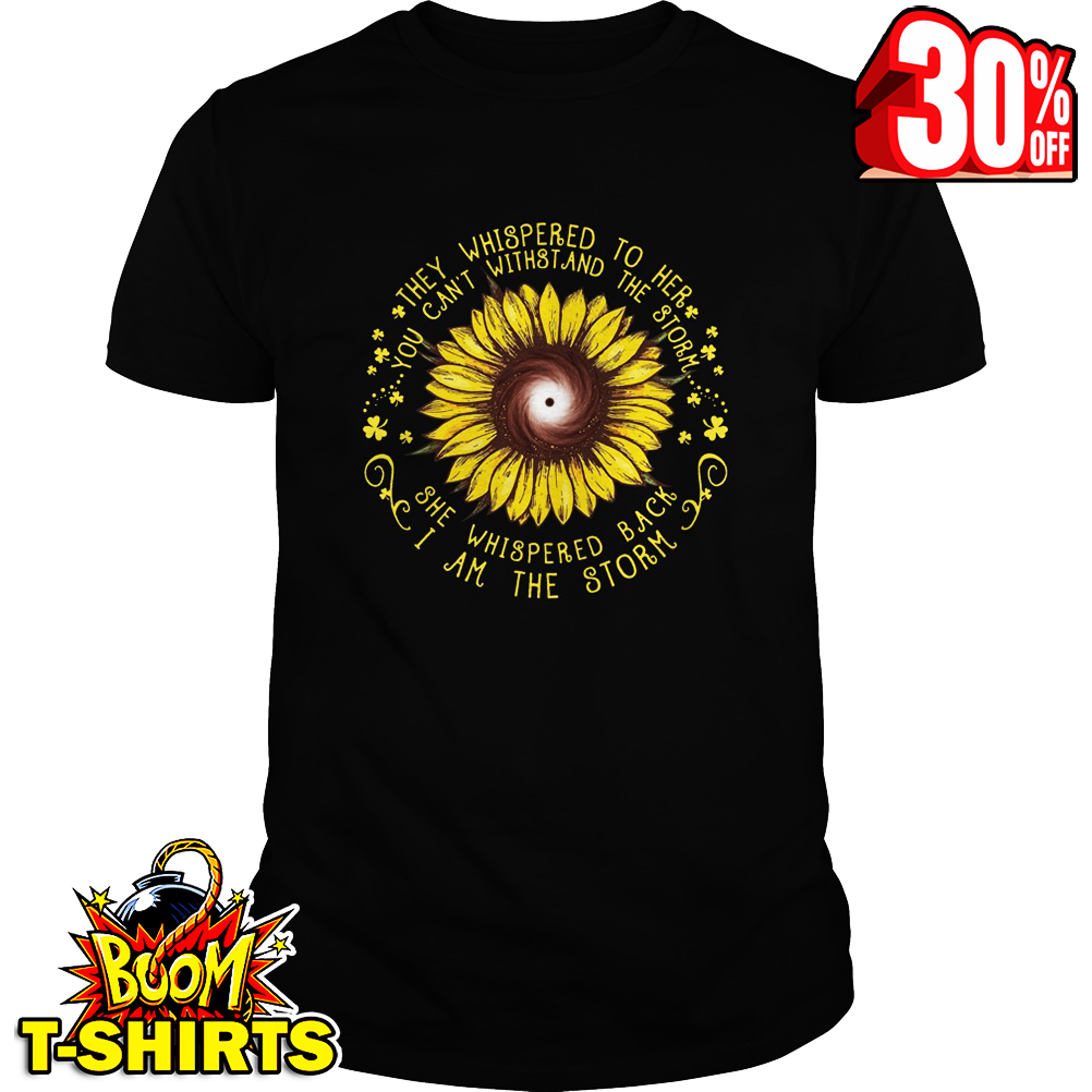 Sunflower they whispered to her you can't withstand the storm she whispered back I am the storm shirt