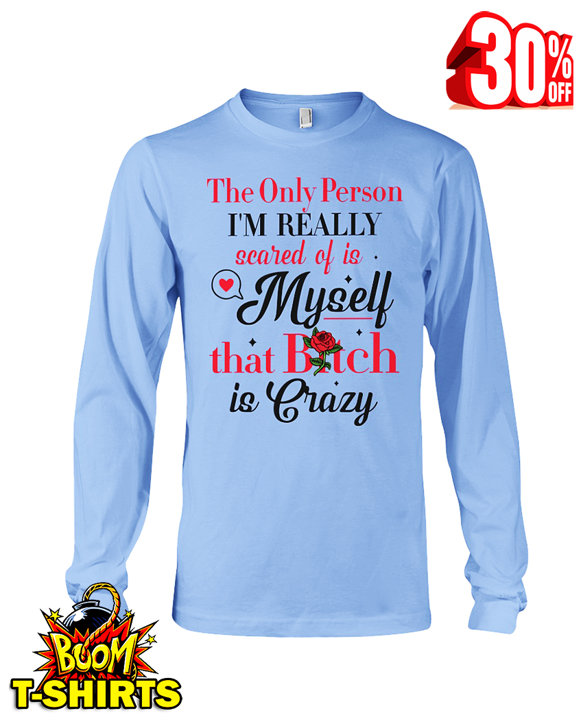 The only person I'm really scared of is myself that bitch is crazy long sleeve tee