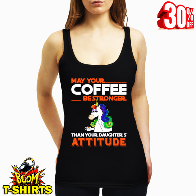 Unicorn may your cofee be strongger than your daghter's attitude tank top